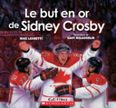 Le but en or de Sidney Crosby / Mike Leonetti ; illustrations de Gary McLaughlin ; texte français de Marie-Carole Daigle.